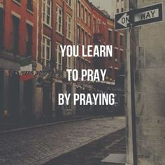 You learn to pray by praying.