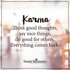 Everything comes back Karma — Think good thoughts, say nice things, do good for others. Everything comes back. — Unknown Author