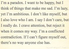 I'm a paradox. I want to be happy, but I think of things that make me sad. I'm lazy, yet ambitious. I don't like myself, but I also love who I am. I say I don't care, but I really do. I crave attention, but reject it when it comes my way. I'm a conflicted contradiction. If I can't figure myself out, there's no way anyone else has.