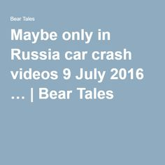 Maybe only in Russia car crash videos 9 July 2016 … | Bear Tales https://beartales.me/2016/07/09/maybe-only-in-russia-car-crash-videos-9-july-2016/