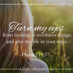 Turn my eyes from looking at worthless things; and give me life in Your ways.  Psalm 119