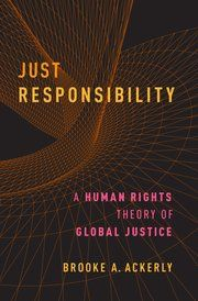 Just responsibility : a human rights theory of global justice / Brooke A. Ackerly