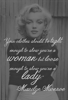 Your clothes should be tight enough to show you're a woman but loose enough to show you're a lady.