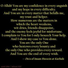 A Prayer by Imam Hussein.   Hussein is the second grandson of the Last Prophet of God- Mohamed (peace be upon Him and all the Prophets before Him)  For more information on Imam Hussein click on:   http://www.al-islam.org/kaaba14/6.htm