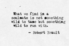 What we find in a soulmate is not something wild to tame but something wild to run with. - Robert Brault #findingyoursoulmate