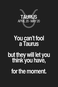 You can't fool a Taurus but they will let you think you have, for the moment. Taurus | Taurus Quotes | Taurus Zodiac Signs