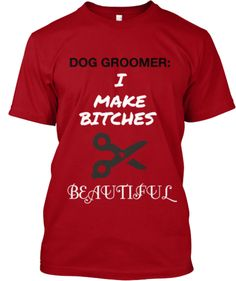 I need this! Love it! Dog Groomer: I Make Bitches Beautiful | Teespring