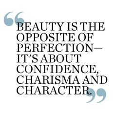 Beauty is the opposite of perfection. It's about confidence, charisma, and charm