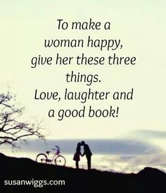 To make a woman happy, give her these three things. Love. laughter and a good book!
