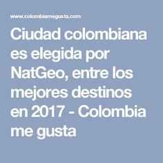 Ciudad colombiana es elegida por NatGeo, entre los mejores destinos en 2017 - Colombia me gusta