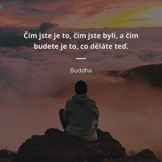 Čím jste je to, čím jste byli, a čím budete je to, co děláte teď. Quotations, Qoutes, Motto, Kids Education, Buddha, Inspirational Quotes, Wisdom, Positivity, Motivation