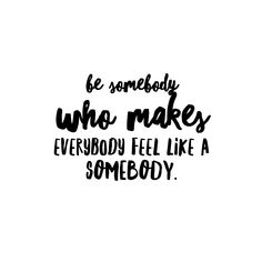 Be somebody who makes everybody feel like somebody- inspirational quote- be kind