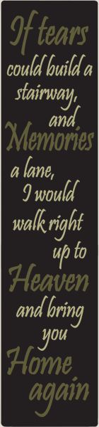 Country Marketplace - If tears could build a stairway and memories a lane, I would walk -sign, $24.99 (http://www.countrymarketplaces.com/if-tears-could-build-a-stairway-and-memories-a-lane-i-would-walk-sign/)