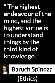 Baruch Spinoza - Ethics - The highest endeavour of the mind, and the highest virtue is to understand things by the third kind of knowledge.