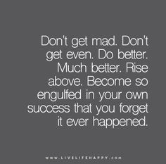 Don't get mad. Don't get even. Do better. Much better. Rise above. Become so engulfed in your own success that you forget it ever happened.