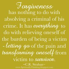 Forgiveness has nothing to do with absolving a criminal of his crime.  It has everything to do with relieving oneself of the burden of being a victim ~ letting go of the pain & transforming oneself from victim to survivor. ~ C.R. Straham