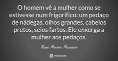 O homem vê a mulher como se estivesse num frigorífico: um pedaço de nádegas, olhos grandes, cabelos pretos, seios fartos. Ele enxerga a mulher aos pedaços. — Rose Maria Muraro