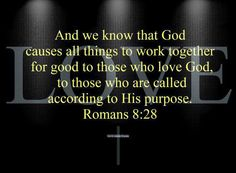 Romans 8:28 And we know that God causes everything to work together for the good of those who love God and are called according to his purpose for them.