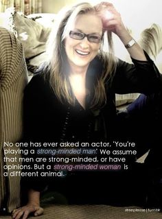 """""""No one has ever asked an actor, 'You're playing a strong-minded man...' We assume that men are strong-minded, or have opinions. But a strong-minded woman is a different animal."""" -- Three-time Academy Award winner Meryl Streep  This quotation is from her 2011 interview on 60 Minutes. To watch the clip, visit http://bit.ly/yTrlRR"""