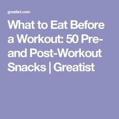 What to Eat Before a Workout: 50 Pre- and Post-Workout Snacks | Greatist