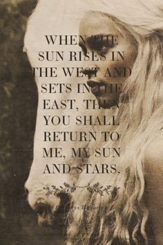When the sun rises in the west and sets in the east, then you shall return to me, my sun and stars. - Daenerys Targaryen | Nichelle made this with GameOfThronesQuoteMaker.com
