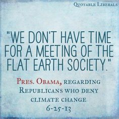"""""""We don't have time for a meeting of the Flat-Earth Society."""" ~President Obama      re: Republicans who deny climate change (6-25-13)"""