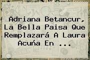 http://tecnoautos.com/wp-content/uploads/imagenes/tendencias/thumbs/adriana-betancur-la-bella-paisa-que-remplazara-a-laura-acuna-en.jpg Laura Acuña. Adriana Betancur, la bella paisa que remplazará a Laura Acuña en ..., Enlaces, Imágenes, Videos y Tweets - http://tecnoautos.com/actualidad/laura-acuna-adriana-betancur-la-bella-paisa-que-remplazara-a-laura-acuna-en/