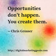 Opportunities don't happen, you create them. — Chris Grosser
