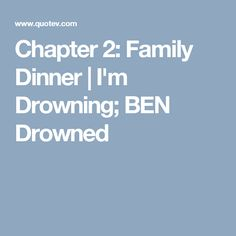 Chapter 2: Family Dinner | I'm Drowning; BEN Drowned