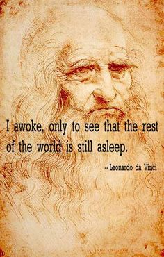 I awoke, only to see that the rest of the word is asleep.  - Leonardo da Vinci