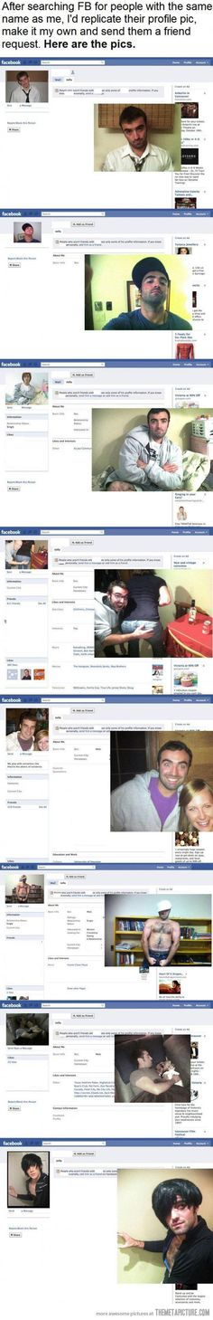"""After searching FB for people with the same name as me, I'd replicate their profile pic, make it my own and send them a friend request. Here are the pics."""
