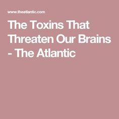 The Toxins That Threaten Our Brains - The Atlantic