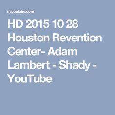 HD 2015 10 28 Houston Revention Center- Adam Lambert -  Shady - YouTube