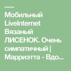 Мобильный LiveInternet Вязаный ЛИСЕНОК. Очень симпатичный | Марриэтта - Вдохновлялочка Марриэтты |