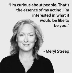 """I'm curious about people. That's the essence of my acting. I'm interested in what it would be like to be you."" - Meryl Streep"