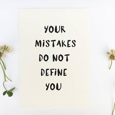 Your mistakes do not define you.  Our mistakes don't define us. There's always a choice that we make to continue making the same mistake or to correct it and move on. Mistakes don't form our identity. Our identity is formed based on what we believe.