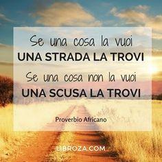 Se una cosa la vuoi una strada la trovi, se una cosa non la vuoi una scusa la trovi. (Proverbio africano)  #parolesagge #libroza