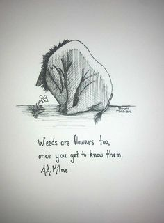 Weeds are flowers too, once you get to know them -A.A. Milne- #lifelesson : appreciate people with their own quirky idiosyncrasies