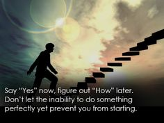 """Say """"yes"""" now, figure out """"wow"""" later. Don't let the inability to do something perfectly yet prevent you from starting. thedailyquotes.com"""