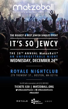 Matzoball Boston 2014 at Royale Boston, 279 Tremont St, Boston, 02116, United States. On Wednesday December 24, 2014 at 9:00 pm to 2:00 am, Price: General Admission: $30, V.I.P: $50, Bigger and better than ever, MatzoBall, the nations leading Jewish single's event, kicks off its 28th year with an unforgettable Jewcy adventure. With almost three decades of experience, nobody can do it bigger or better than Matzoball and this year will prove to be no different. Category: Lifestyle | Dating