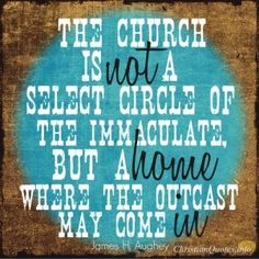 """James H Aughey Quote - """"The church is not a select circle of the immaculate, but a home where the outcast may come in."""""""