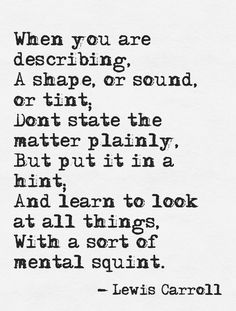 When you are describing a shape, or sound or tint, don't state the matter plainly, but put it in a hint, and learn to look at all things with a sort of mental squint.---Lewis Carroll