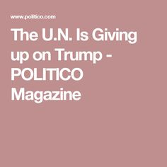 The U.N. Is Giving up on Trump - POLITICO Magazine