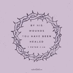 By his wounds you have been healed. -1 Peter 2:24