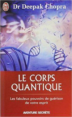 Amazon.fr - Le corps quantique - Le fabuleux pouvoir de guérison de votre esprit - Deepak Chopra, Nicole Romain-Hartvick - Livres
