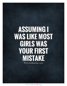 Assuming I was like most girls was your first mistake. Picture Quotes.