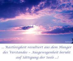 ... #Rastlosigkeit resultiert aus dem Hunger des Verstandes ~ #Ausgewogenheit beruht auf Sättigung der Seele ...!