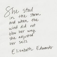 She stood in the storm and when the wind did not blow her way. She adjusted her sails. Elizabeth Edwards whitepaperquotes: Handwritten by whitepaperquotes contributor Jenny The Words, Words Quotes, Life Quotes, Sayings, Happy Quotes, Pretty Words, Beautiful Words, Favorite Quotes, Best Quotes