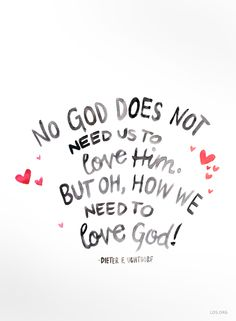 No, God does not need us to love Him. But oh, how we need to love God!  —Dieter F Uchtdorf #LDS