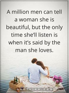 woman quotes A million men can tell a woman she is beautiful, but the only time she'll listen is when it's said by the man she loves.